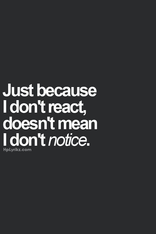 Just because I don't react, doesn't mean I don't notice.