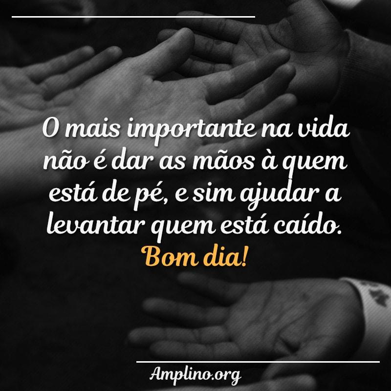 O mais importante na vida não é dar as mãos à quem está de pé, e sim ajudar a levantar quem está caído. Bom dia!