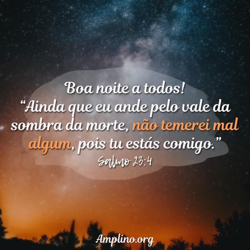 """Boa noite a todos! """"Ainda que eu ande pelo vale da sombra da morte, não temerei mal algum, pois tu estás comigo."""" Salmo 23:4"""